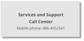 Services and Support  Call Center Mobile phone: 086-4552561